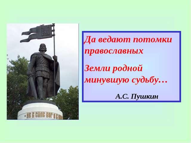 Да ведают потомки православных Земли родной минувшую судьбу… А.С. Пушкин
