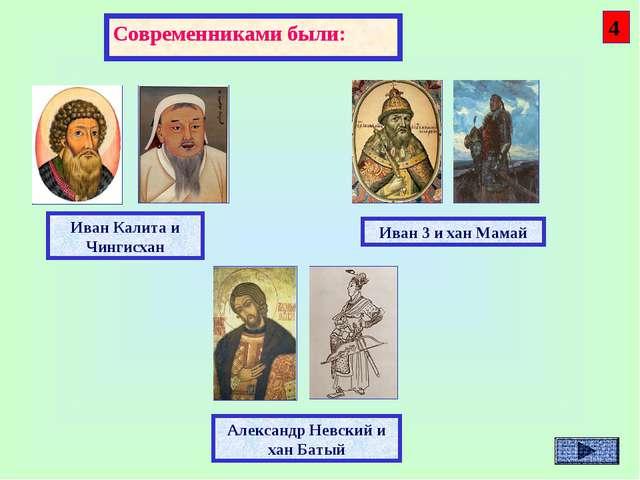 Современниками были: Александр Невский и хан Батый Иван 3 и хан Мамай Иван Ка...