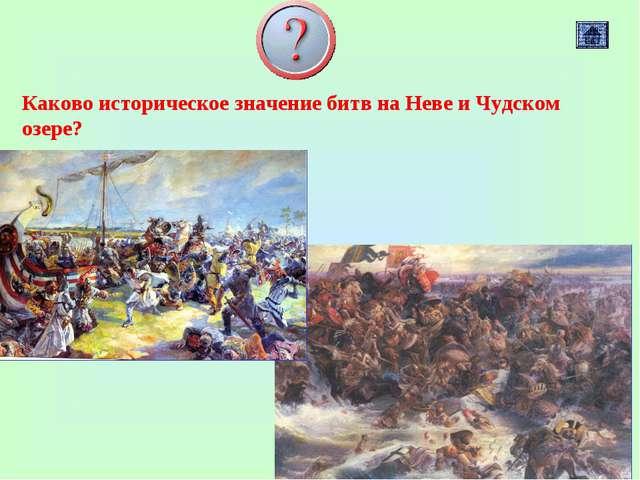 Каково историческое значение битв на Неве и Чудском озере?