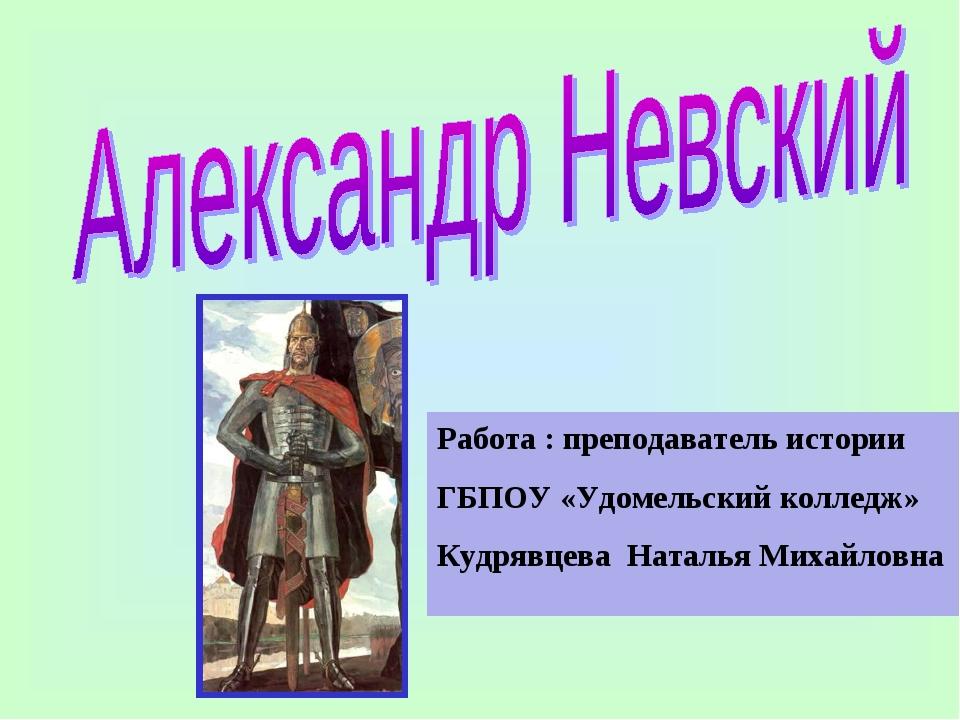 Работа : преподаватель истории ГБПОУ «Удомельский колледж» Кудрявцева Наталья...