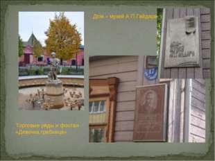 Торговые ряды и фонтан «Девочка грибница» Дом – музей А.П.Гайдара