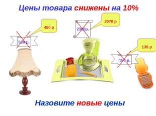 Цены товара снижены на 10% Назовите новые цены 500 р. 2300р. 150 р. 450 р 207