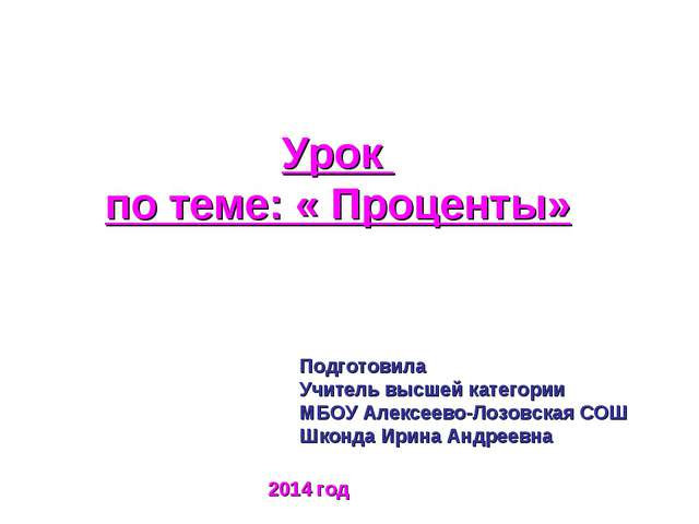 Урок по теме: « Проценты» Подготовила Учитель высшей категории МБОУ Алексеево...