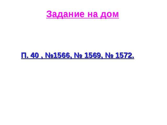 Задание на дом П. 40 , №1566, № 1569, № 1572.