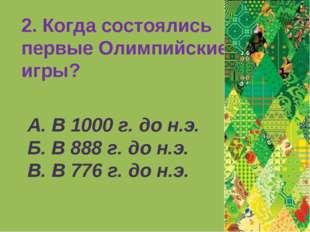 2. Когда состоялись первые Олимпийские игры? А. В 1000 г. до н.э. Б. В 888 г.