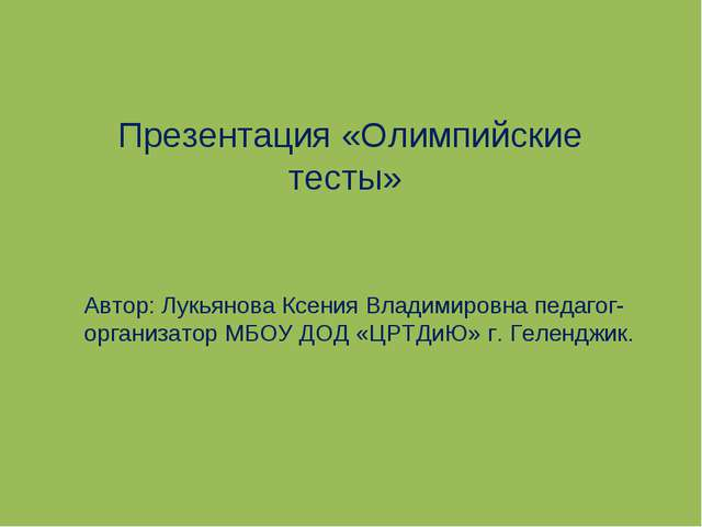 Презентация «Олимпийские тесты» Автор: Лукьянова Ксения Владимировна педагог-...