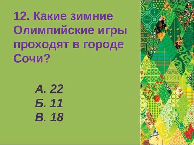А. 22 Б. 11 В. 18 12. Какие зимние Олимпийские игры проходят в городе Сочи?