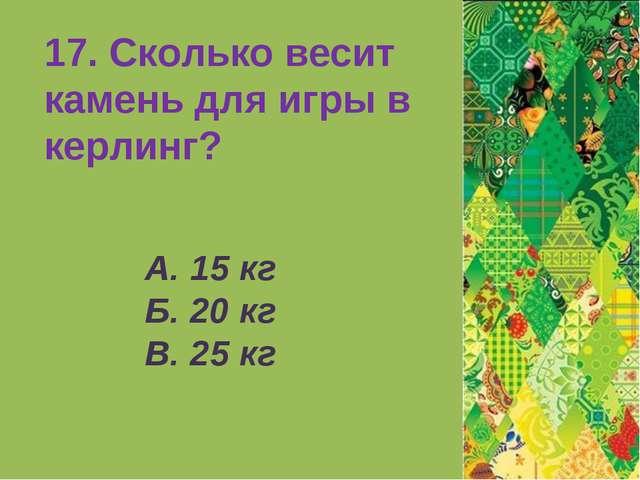 А. 15 кг Б. 20 кг В. 25 кг 17. Сколько весит камень для игры в керлинг?