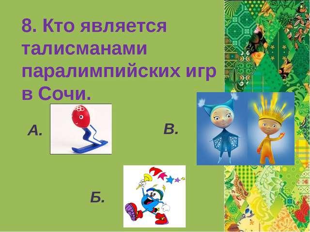 8. Кто является талисманами паралимпийских игр в Сочи. А. Б. В.
