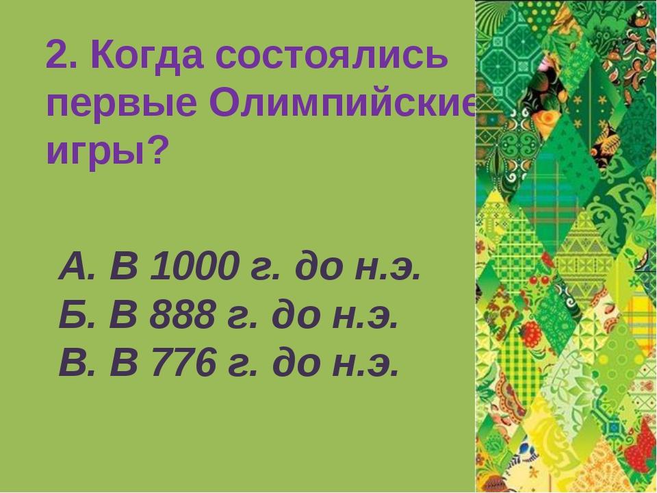 2. Когда состоялись первые Олимпийские игры? А. В 1000 г. до н.э. Б. В 888 г....