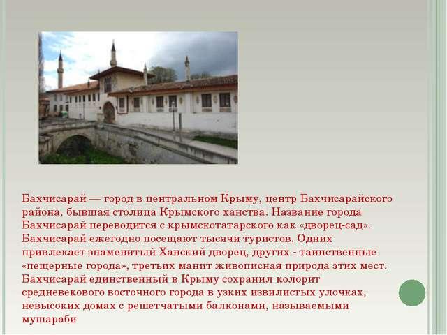 Бахчисарай — город в центральном Крыму, центр Бахчисарайского района, бывшая...