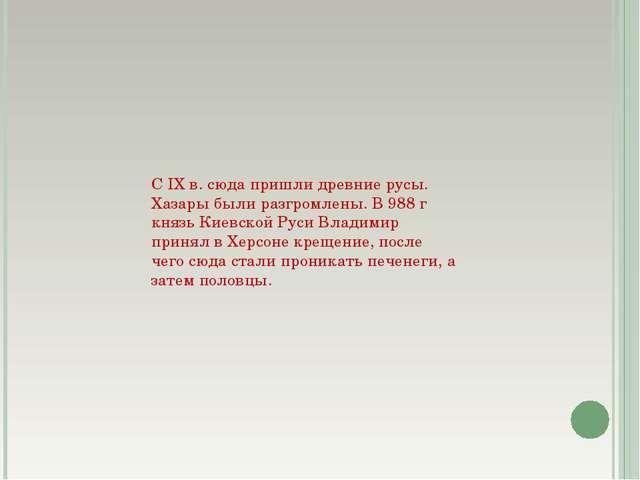 С IX в. сюда пришли древние русы. Хазары были разгромлены. В 988 г князь Киев...