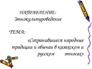 НАПРАВЛЕНИЕ: Этнокультуроведение ТЕМА: «Сохранившиеся народные традиции и обы