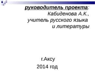 руководитель проекта: Кабиденова А.К., учитель русского языка и литературы г