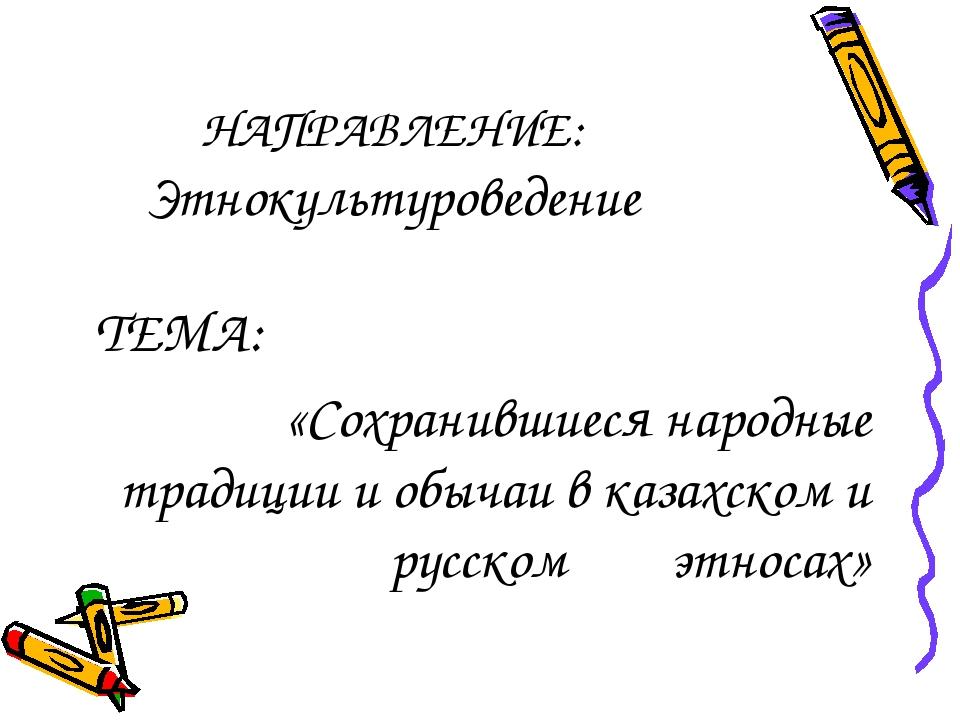 НАПРАВЛЕНИЕ: Этнокультуроведение ТЕМА: «Сохранившиеся народные традиции и обы...