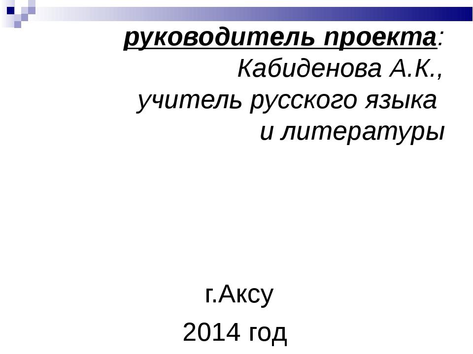 руководитель проекта: Кабиденова А.К., учитель русского языка и литературы г...