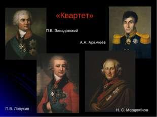 «Квартет» П.В. Завадовский А.А. Аракчеев Н. С. Мордви́нов П.В. Лопухин