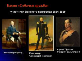 Басня «Собачья дружба» Император Александр1 Павлович участники Венского конгр
