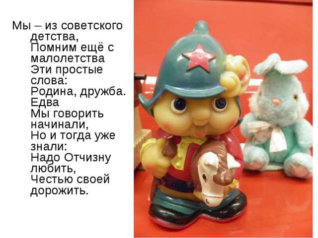 Мы – из советского детства, Помним ещё с малолетства Эти простые слова: Родин...