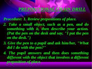 PREPOSITIONAL CHAIN DRILL Procedure: 1. Review prepositions of place. 2. Take