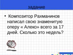 задание Композитор Рахманинов написал свою знаменитую оперу « Алеко» всего за