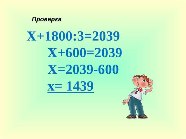 Х+1800:3=2039 Х+600=2039 Х=2039-600 х= 1439 Проверка