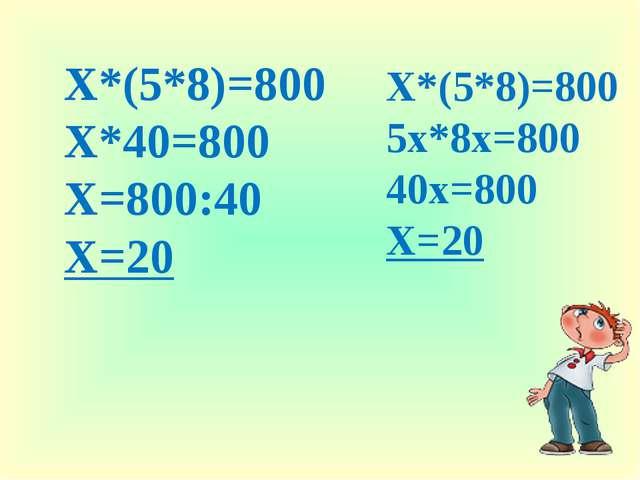 Х*(5*8)=800 Х*40=800 Х=800:40 Х=20 Х*(5*8)=800 5х*8х=800 40х=800 Х=20