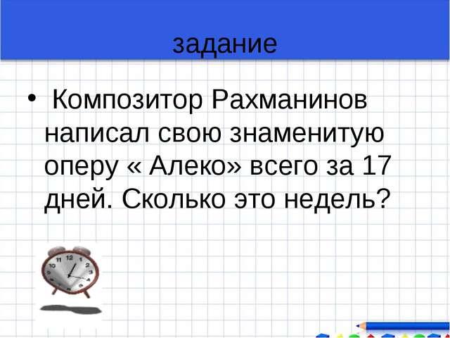 задание Композитор Рахманинов написал свою знаменитую оперу « Алеко» всего за...