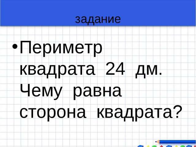 задание Периметр квадрата 24 дм. Чему равна сторона квадрата?