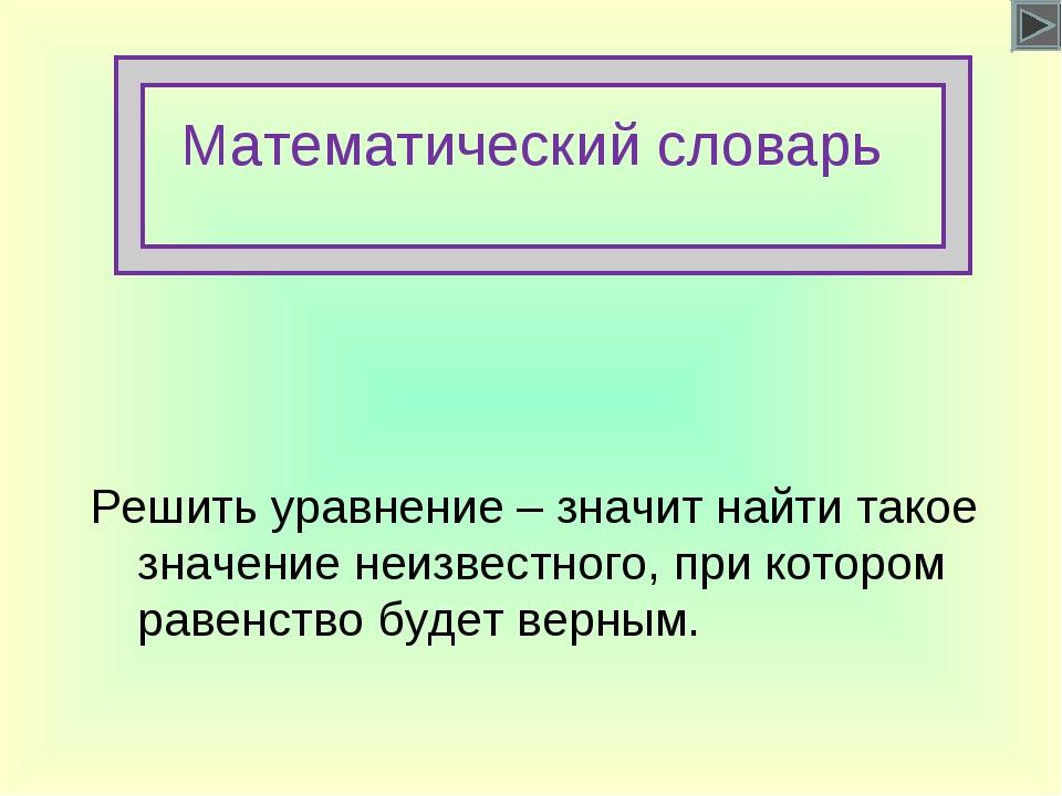 Математический словарь Решить уравнение – значит найти такое значение неизвес...