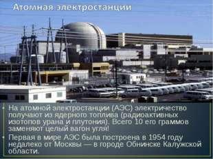 На атомной электростанции (АЭС) электричество получают из ядерного топлива (р