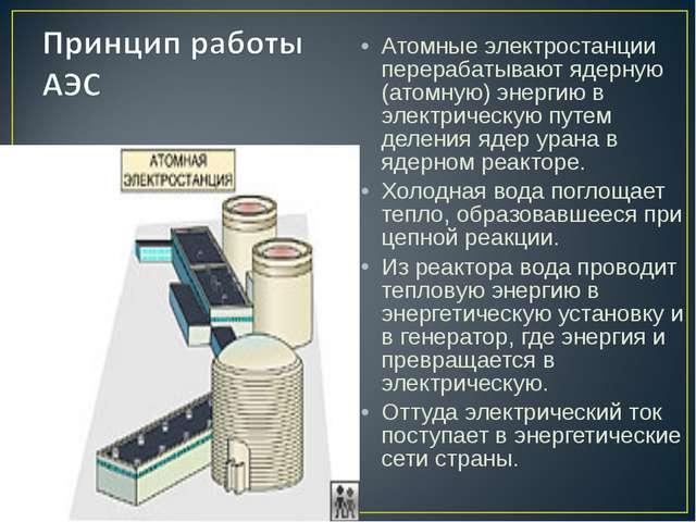 Атомные электростанции перерабатывают ядерную (атомную) энергию в электричес...