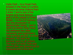 Hyde Park – is a Royal Park, located in the heart of London. It covers an are