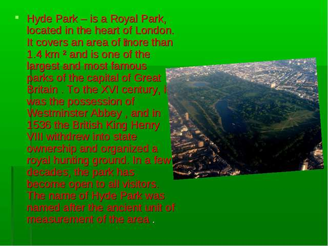 Hyde Park – is a Royal Park, located in the heart of London. It covers an are...