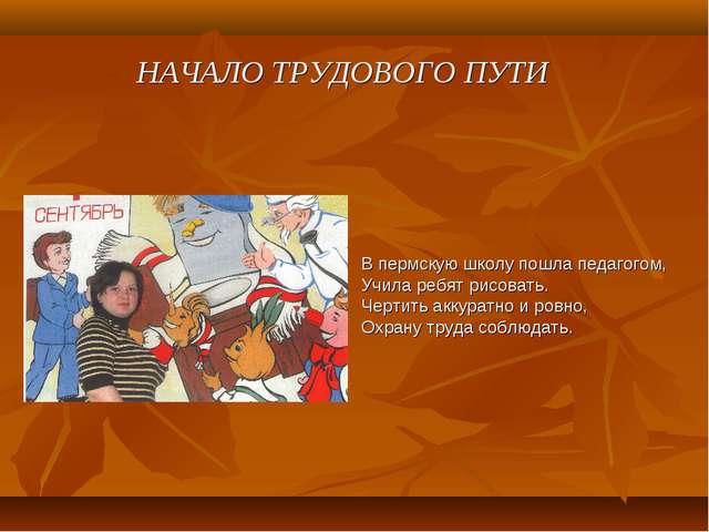 НАЧАЛО ТРУДОВОГО ПУТИ В пермскую школу пошла педагогом, Учила ребят рисовать....