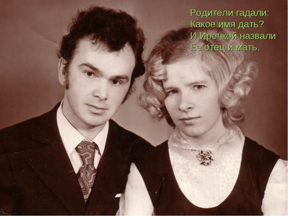 Родители гадали: Какое имя дать? И Ирочкой назвали Ее отец и мать.