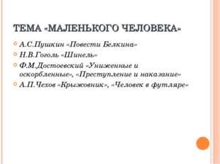 ТЕМА «МАЛЕНЬКОГО ЧЕЛОВЕКА» А.С.Пушкин «Повести Белкина» Н.В.Гоголь «Шинель» Ф