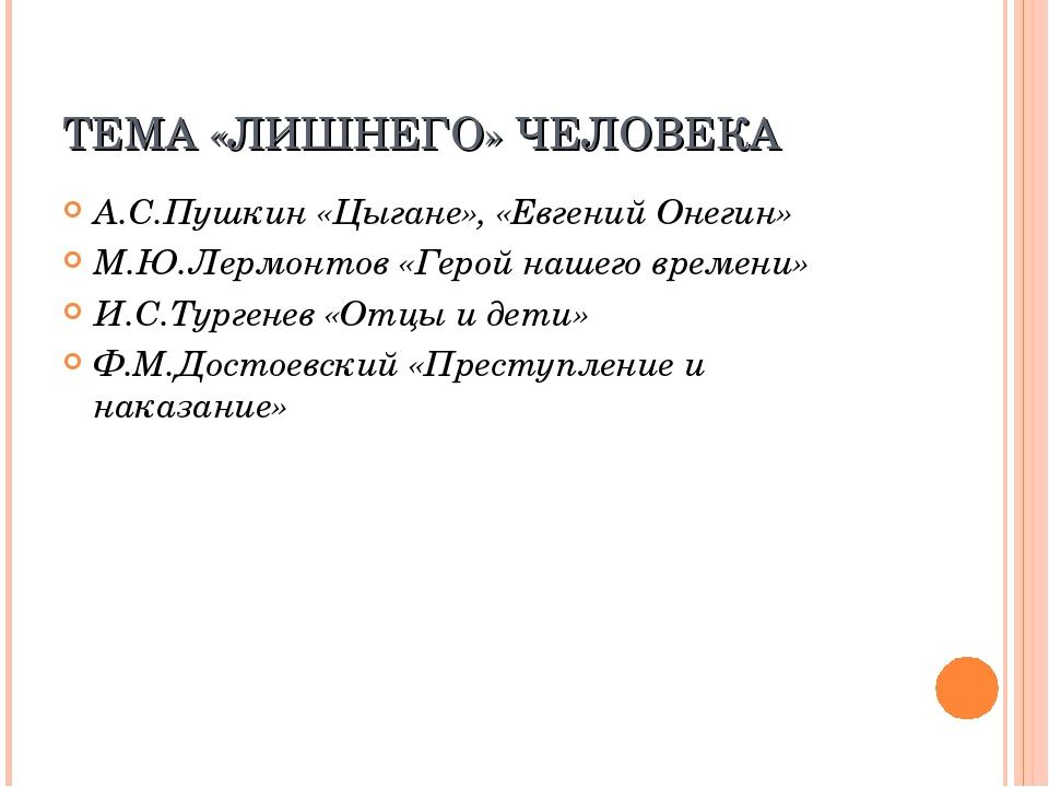 ТЕМА «ЛИШНЕГО» ЧЕЛОВЕКА А.С.Пушкин «Цыгане», «Евгений Онегин» М.Ю.Лермонтов «...