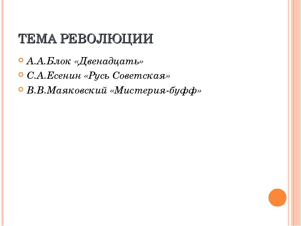 ТЕМА РЕВОЛЮЦИИ А.А.Блок «Двенадцать» С.А.Есенин «Русь Советская» В.В.Маяковск...