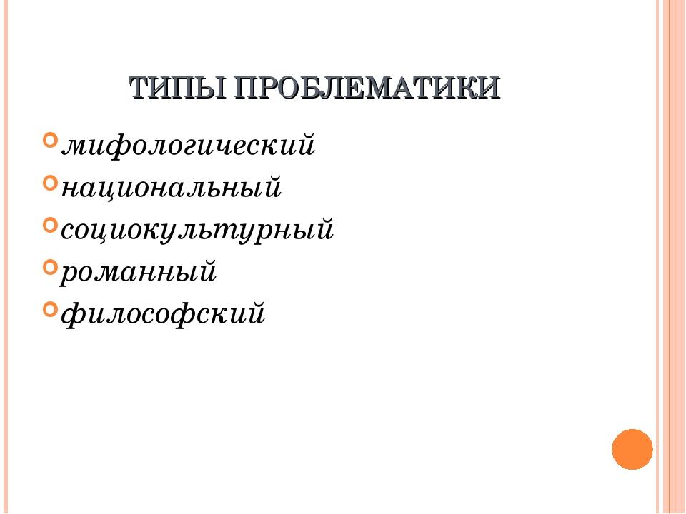 ТИПЫ ПРОБЛЕМАТИКИ мифологический национальный социокультурный романный филосо...