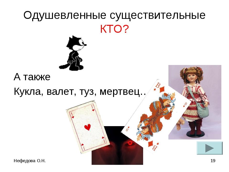 Нефедова О.Н. * Одушевленные существительные КТО? А также Кукла, валет, туз,...