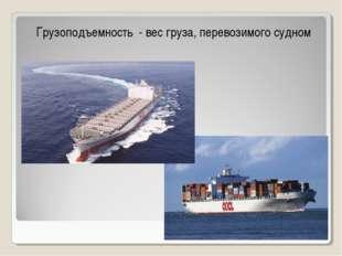 Грузоподъемность - вес груза, перевозимого судном