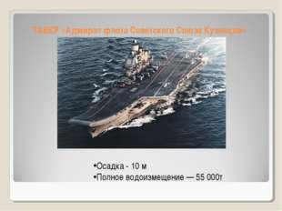 ТАВКР «Адмирал флота Советского Союза Кузнецов» Осадка - 10 м Полное водоизме