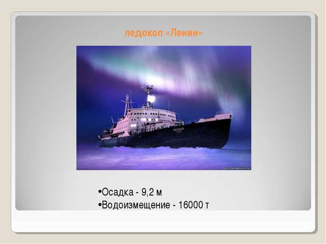 ледокол «Ленин» Осадка - 9,2 м Водоизмещение - 16000 т