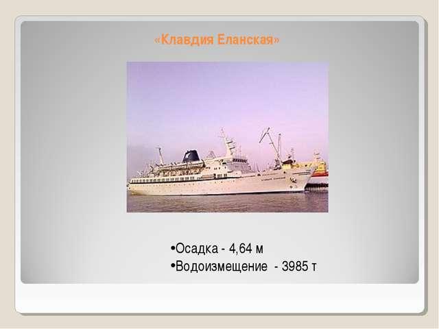 «Клавдия Еланская» Осадка - 4,64 м Водоизмещение - 3985 т