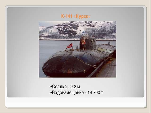 К-141 «Курск» Осадка - 9,2 м Водоизмещение - 14 700 т