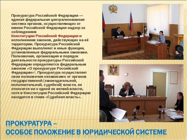Прокуратура Российской Федерации— единая федеральная централизованная систем...