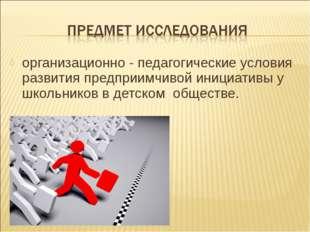организационно - педагогические условия развития предприимчивой инициативы у