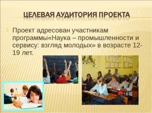 Проект адресован участникам программы«Наука – промышленности и сервису: взгля