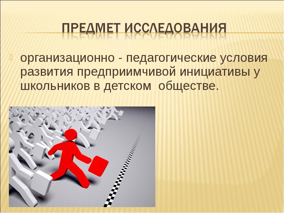 организационно - педагогические условия развития предприимчивой инициативы у...
